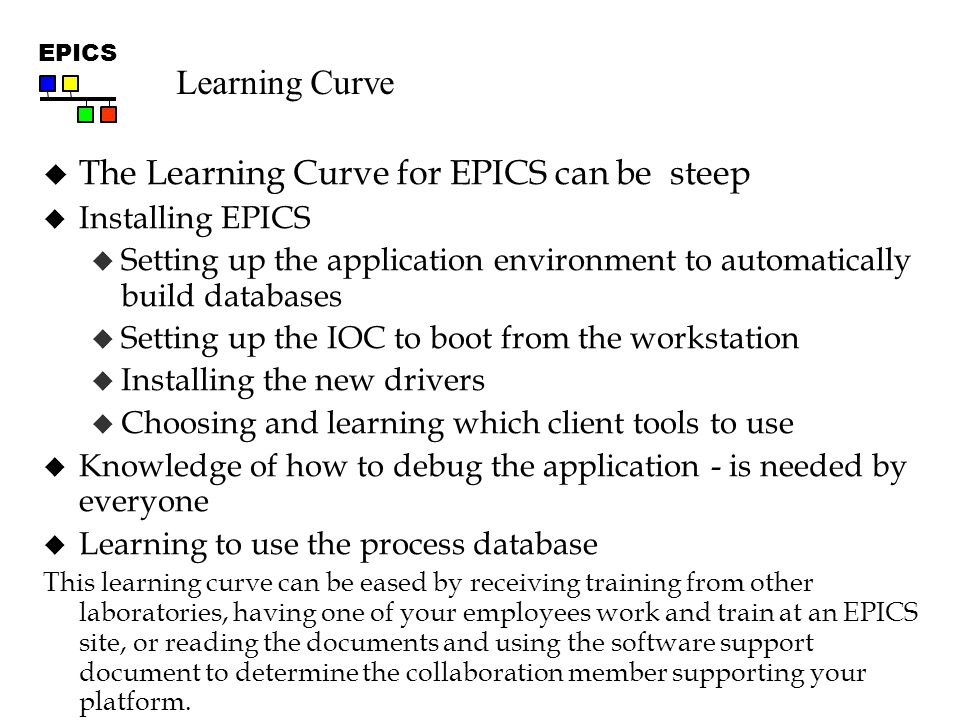 EPICS Learning Curve  The Learning Curve for EPICS can be steep  Installing EPICS  Setting up the application environment to automatically build databases  Setting up the IOC to boot from the workstation  Installing the new drivers  Choosing and learning which client tools to use  Knowledge of how to debug the application - is needed by everyone  Learning to use the process database This learning curve can be eased by receiving training from other laboratories, having one of your employees work and train at an EPICS site, or reading the documents and using the software support document to determine the collaboration member supporting your platform.