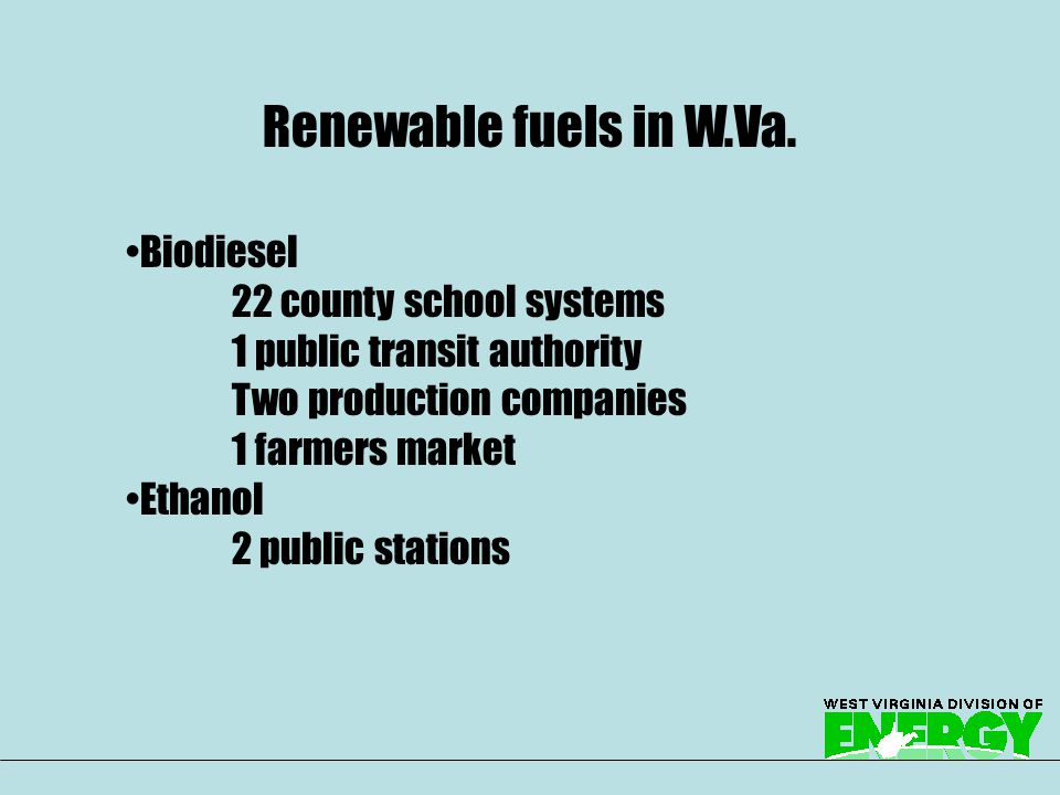 Biodiesel 22 county school systems 1 public transit authority Two production companies 1 farmers market Ethanol 2 public stations Renewable fuels in W.Va.