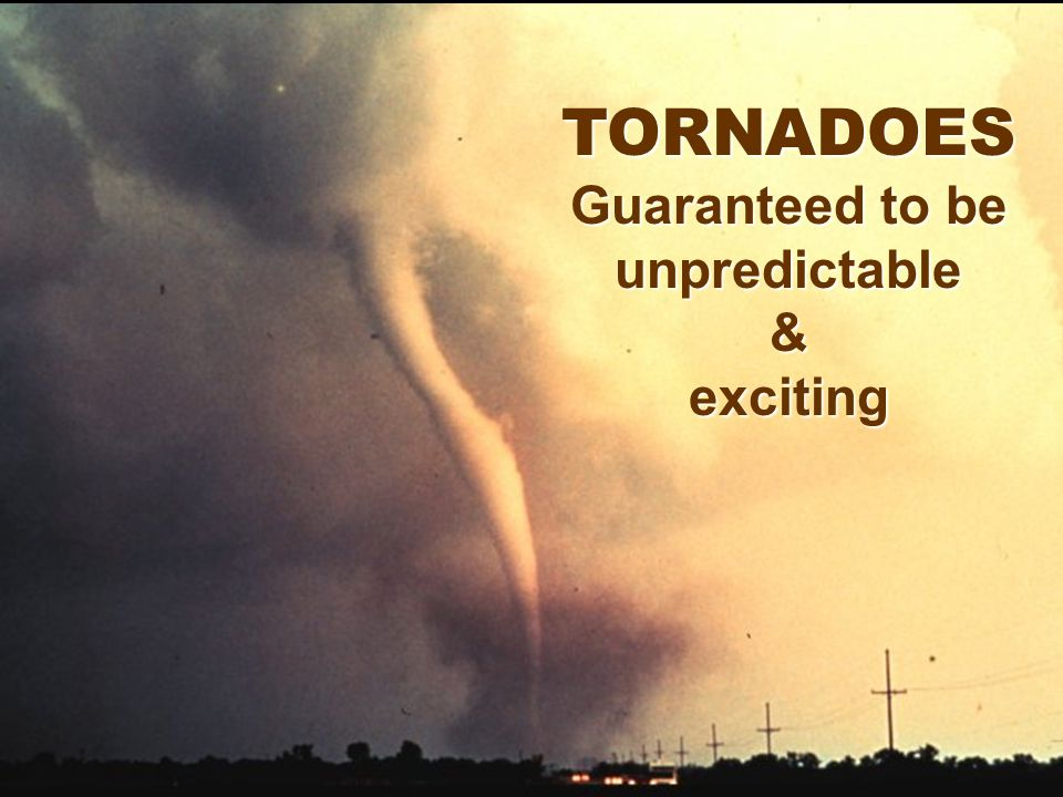TORNADOES Guaranteed to be unpredictable&exciting