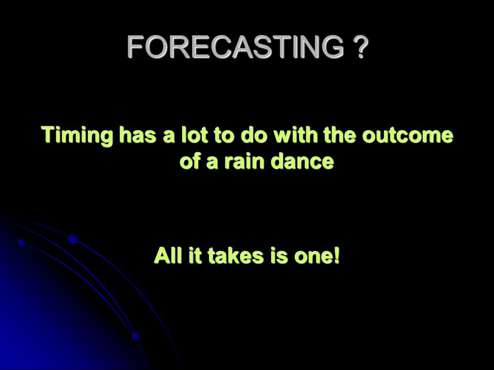 FORECASTING ? Timing has a lot to do with the outcome of a rain dance All it takes is one!