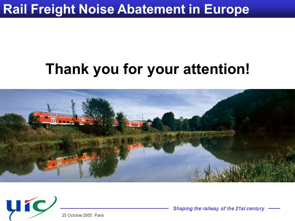 Shaping the railway of the 21st century 25 October 2005, Paris Rail Freight Noise Abatement in Europe Thank you for your attention!