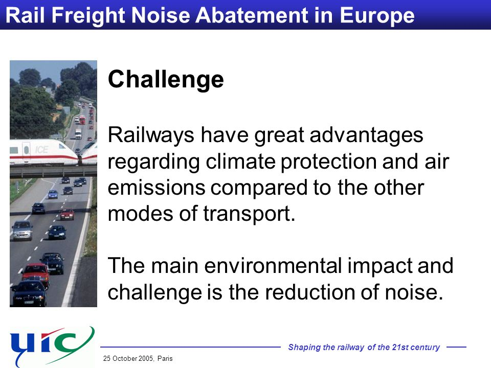 Shaping the railway of the 21st century 25 October 2005, Paris Rail Freight Noise Abatement in Europe Challenge Railways have great advantages regarding climate protection and air emissions compared to the other modes of transport.