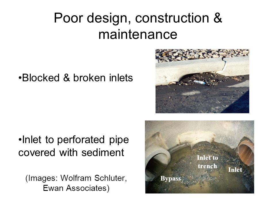 Poor design, construction & maintenance Blocked & broken inlets Inlet to perforated pipe covered with sediment (Images: Wolfram Schluter, Ewan Associates) Inlet to trench Bypass Inlet