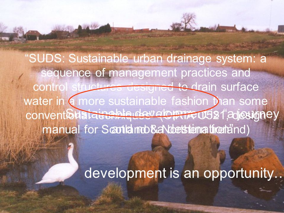 Sustainable development is a journey and not a destination development is an opportunity… SUDS: Sustainable urban drainage system: a sequence of management practices and control structures designed to drain surface water in a more sustainable fashion than some conventional techniques (CIRIA C521, design manual for Scotland & Northern Ireland)