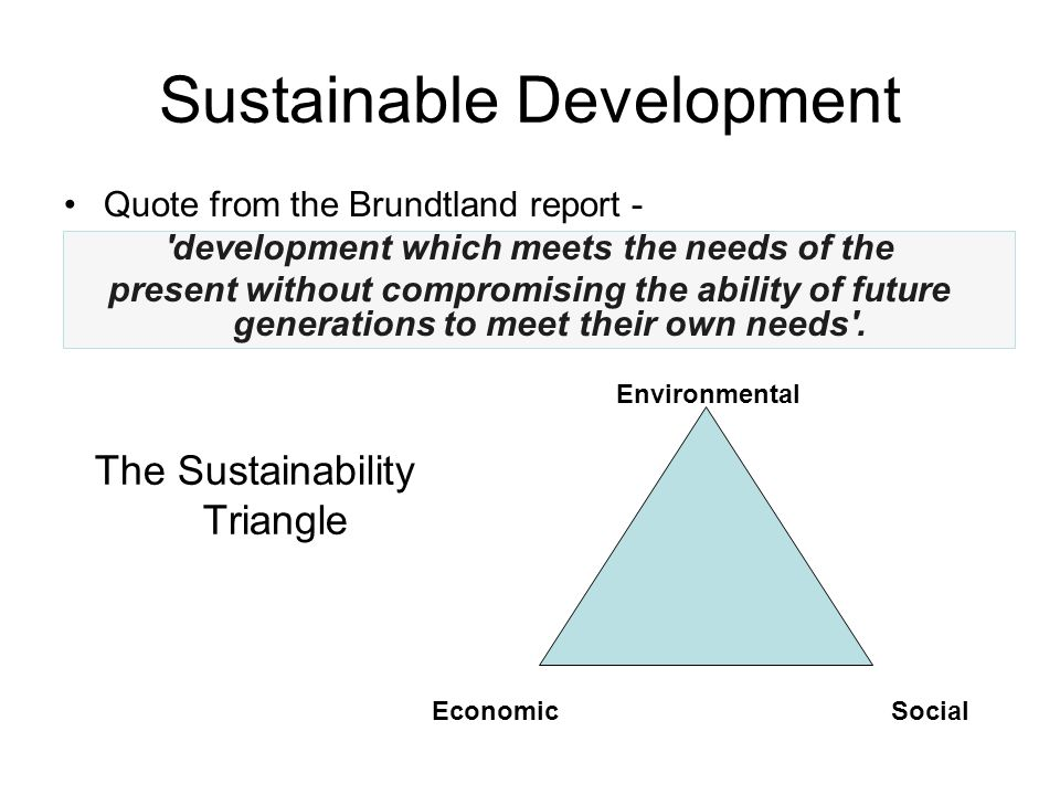 Sustainable Development Quote from the Brundtland report - development which meets the needs of the present without compromising the ability of future generations to meet their own needs .