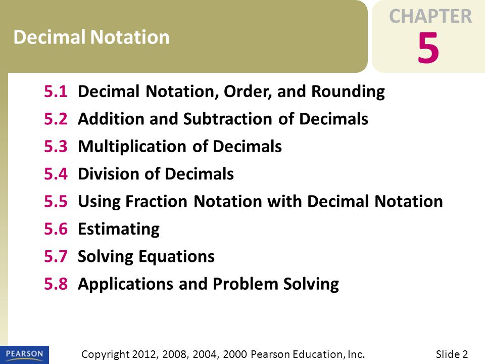 CHAPTER 5 Decimal Notation Slide 2Copyright 2012, 2008, 2004, 2000 Pearson Education, Inc.