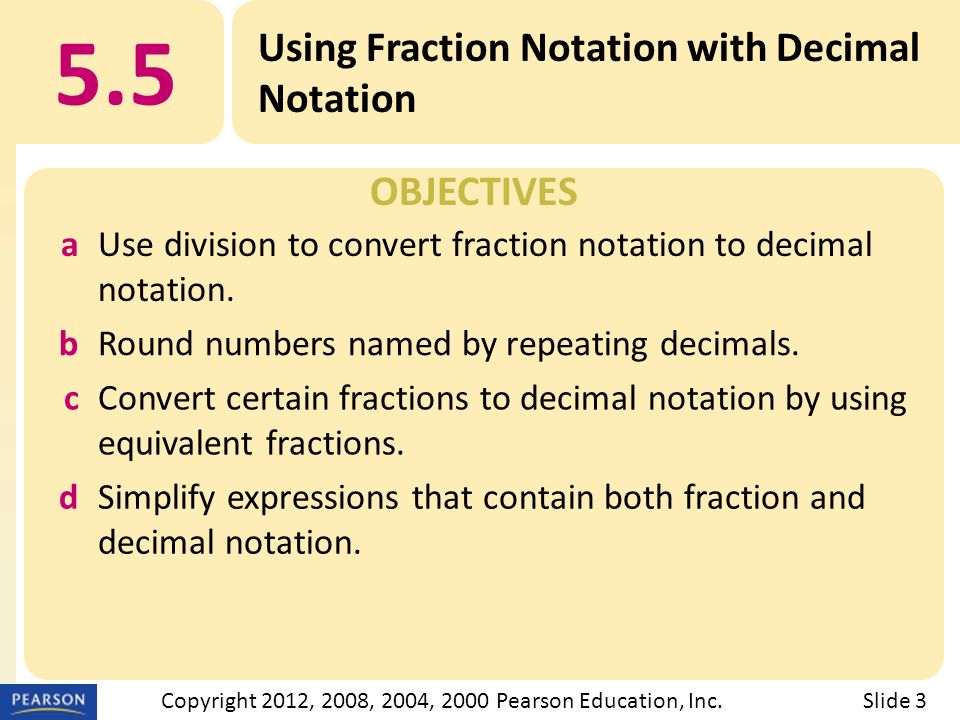 OBJECTIVES 5.5 Using Fraction Notation with Decimal Notation Slide 3Copyright 2012, 2008, 2004, 2000 Pearson Education, Inc.