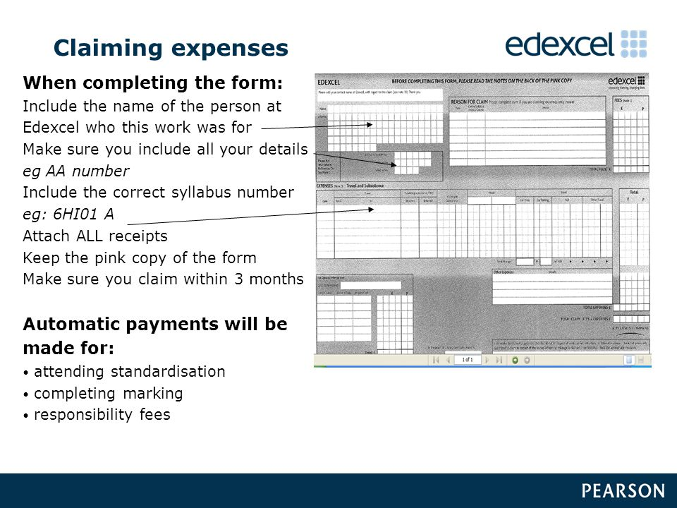 When completing the form: Include the name of the person at Edexcel who this work was for Make sure you include all your details eg AA number Include the correct syllabus number eg: 6HI01 A Attach ALL receipts Keep the pink copy of the form Make sure you claim within 3 months Automatic payments will be made for: attending standardisation completing marking responsibility fees Claiming expenses