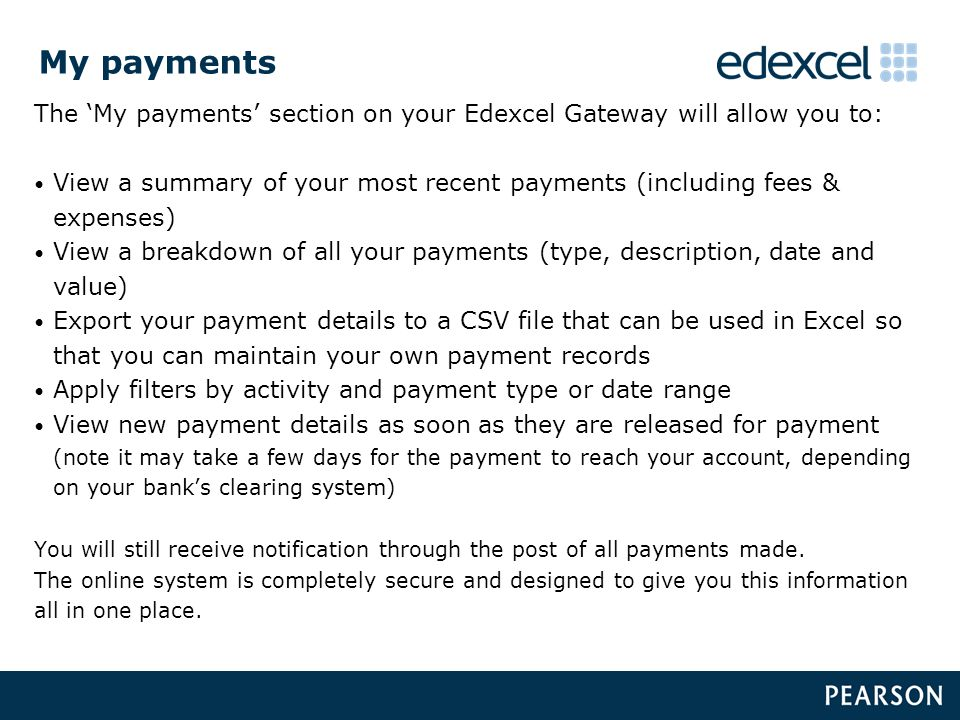 My payments The 'My payments' section on your Edexcel Gateway will allow you to: View a summary of your most recent payments (including fees & expenses) View a breakdown of all your payments (type, description, date and value) Export your payment details to a CSV file that can be used in Excel so that you can maintain your own payment records Apply filters by activity and payment type or date range View new payment details as soon as they are released for payment (note it may take a few days for the payment to reach your account, depending on your bank's clearing system) You will still receive notification through the post of all payments made.