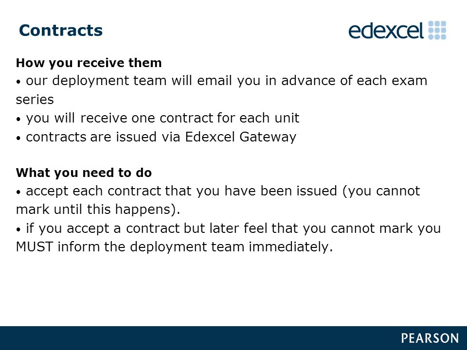 Contracts How you receive them our deployment team will email you in advance of each exam series you will receive one contract for each unit contracts are issued via Edexcel Gateway What you need to do accept each contract that you have been issued (you cannot mark until this happens).
