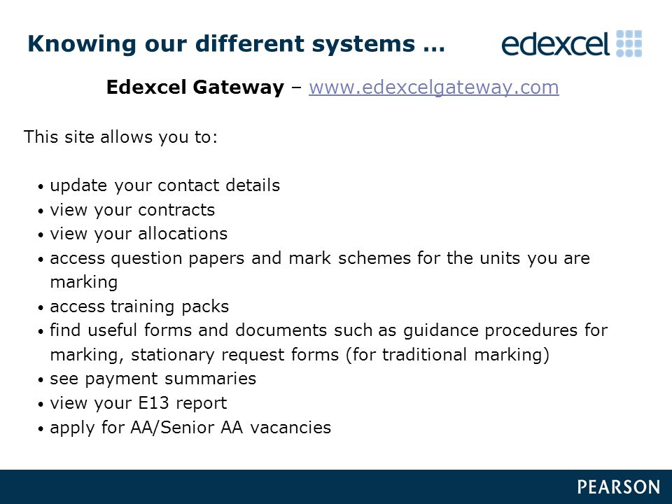 Knowing our different systems … Edexcel Gateway – www.edexcelgateway.comwww.edexcelgateway.com This site allows you to: update your contact details view your contracts view your allocations access question papers and mark schemes for the units you are marking access training packs find useful forms and documents such as guidance procedures for marking, stationary request forms (for traditional marking) see payment summaries view your E13 report apply for AA/Senior AA vacancies