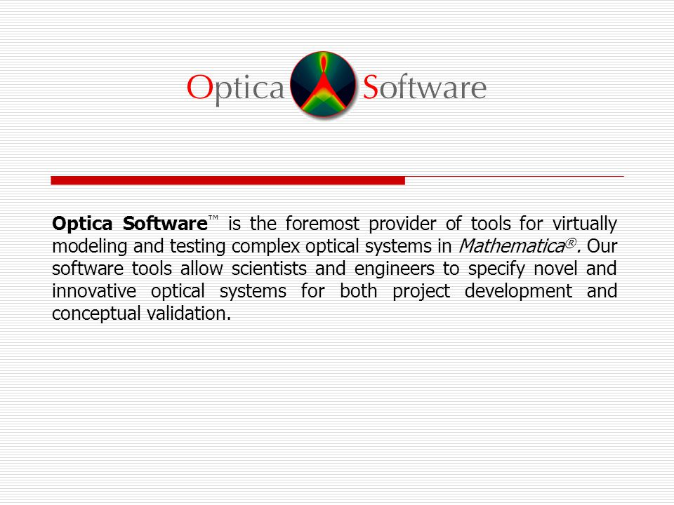 Optica Software ™ is the foremost provider of tools for virtually modeling and testing complex optical systems in Mathematica ®.