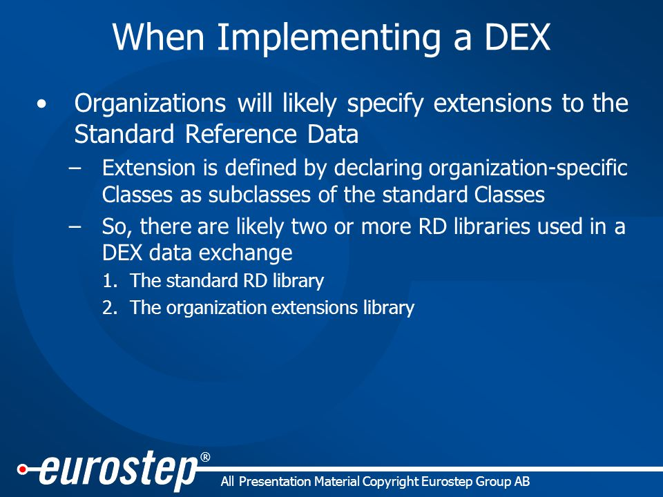 ® All Presentation Material Copyright Eurostep Group AB When Implementing a DEX Organizations will likely specify extensions to the Standard Reference Data –Extension is defined by declaring organization-specific Classes as subclasses of the standard Classes –So, there are likely two or more RD libraries used in a DEX data exchange 1.The standard RD library 2.The organization extensions library