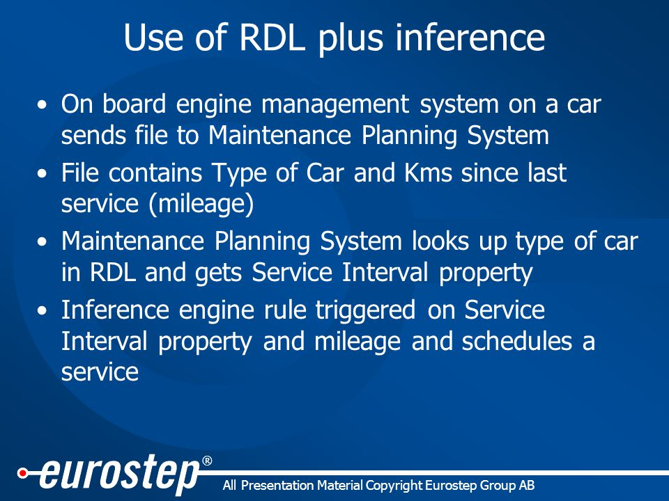 ® All Presentation Material Copyright Eurostep Group AB Use of RDL plus inference On board engine management system on a car sends file to Maintenance Planning System File contains Type of Car and Kms since last service (mileage) Maintenance Planning System looks up type of car in RDL and gets Service Interval property Inference engine rule triggered on Service Interval property and mileage and schedules a service