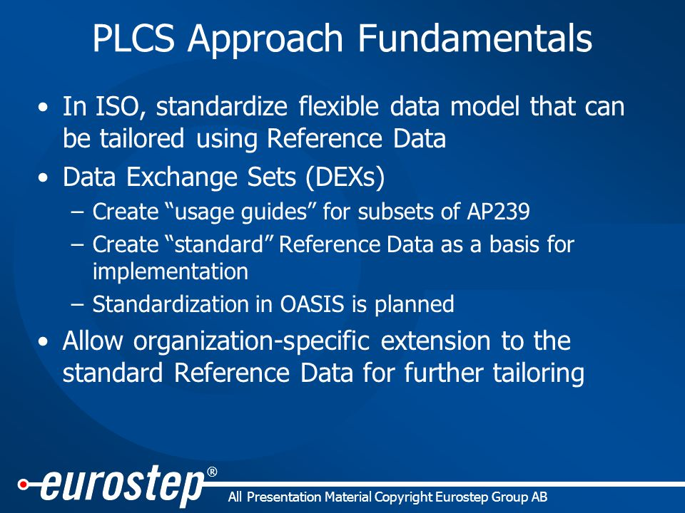 ® All Presentation Material Copyright Eurostep Group AB PLCS Approach Fundamentals In ISO, standardize flexible data model that can be tailored using Reference Data Data Exchange Sets (DEXs) –Create usage guides for subsets of AP239 –Create standard Reference Data as a basis for implementation –Standardization in OASIS is planned Allow organization-specific extension to the standard Reference Data for further tailoring