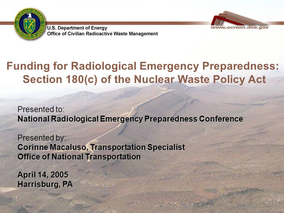 Presented to: National Radiological Emergency Preparedness Conference Presented by: Corinne Macaluso, Transportation Specialist Office of National Transportation April 14, 2005 Harrisburg, PA Funding for Radiological Emergency Preparedness: Section 180(c) of the Nuclear Waste Policy Act
