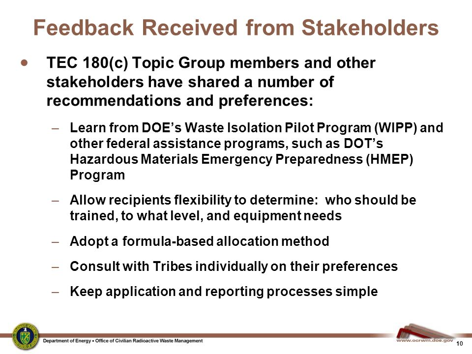 10 Feedback Received from Stakeholders  TEC 180(c) Topic Group members and other stakeholders have shared a number of recommendations and preferences: –Learn from DOE's Waste Isolation Pilot Program (WIPP) and other federal assistance programs, such as DOT's Hazardous Materials Emergency Preparedness (HMEP) Program –Allow recipients flexibility to determine: who should be trained, to what level, and equipment needs –Adopt a formula-based allocation method –Consult with Tribes individually on their preferences –Keep application and reporting processes simple