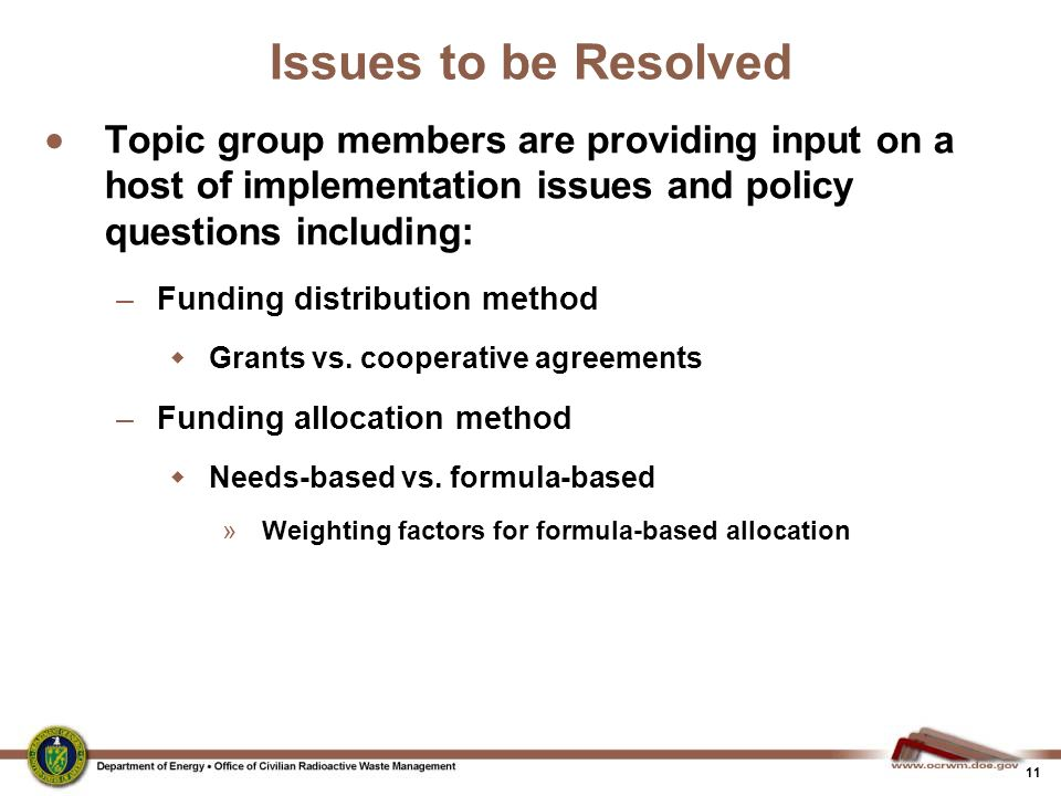 11 Issues to be Resolved  Topic group members are providing input on a host of implementation issues and policy questions including: –Funding distribution method  Grants vs.