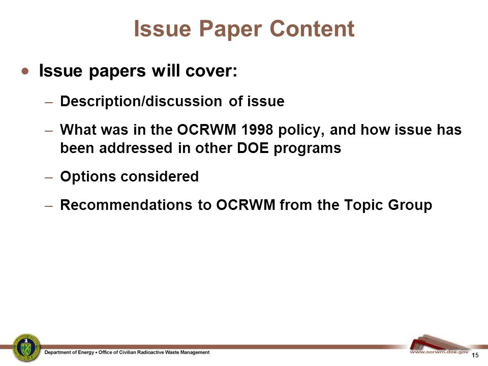 15 Issue Paper Content  Issue papers will cover: –Description/discussion of issue –What was in the OCRWM 1998 policy, and how issue has been addressed in other DOE programs –Options considered –Recommendations to OCRWM from the Topic Group