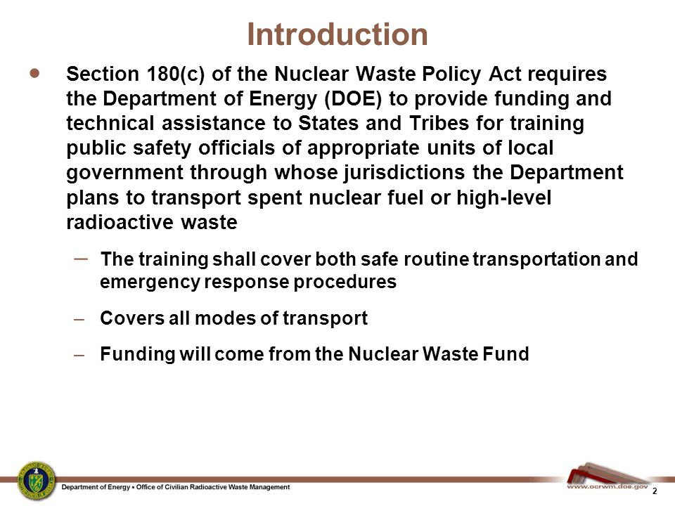 2 Introduction  Section 180(c) of the Nuclear Waste Policy Act requires the Department of Energy (DOE) to provide funding and technical assistance to States and Tribes for training public safety officials of appropriate units of local government through whose jurisdictions the Department plans to transport spent nuclear fuel or high-level radioactive waste – The training shall cover both safe routine transportation and emergency response procedures –Covers all modes of transport –Funding will come from the Nuclear Waste Fund