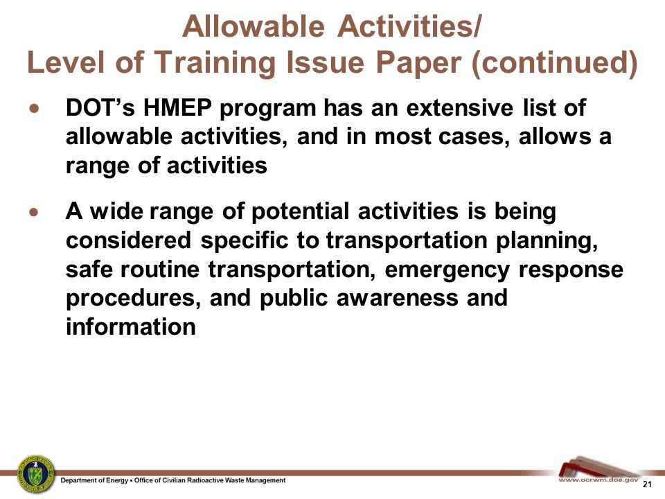 21 Allowable Activities/ Level of Training Issue Paper (continued)  DOT's HMEP program has an extensive list of allowable activities, and in most cases, allows a range of activities  A wide range of potential activities is being considered specific to transportation planning, safe routine transportation, emergency response procedures, and public awareness and information