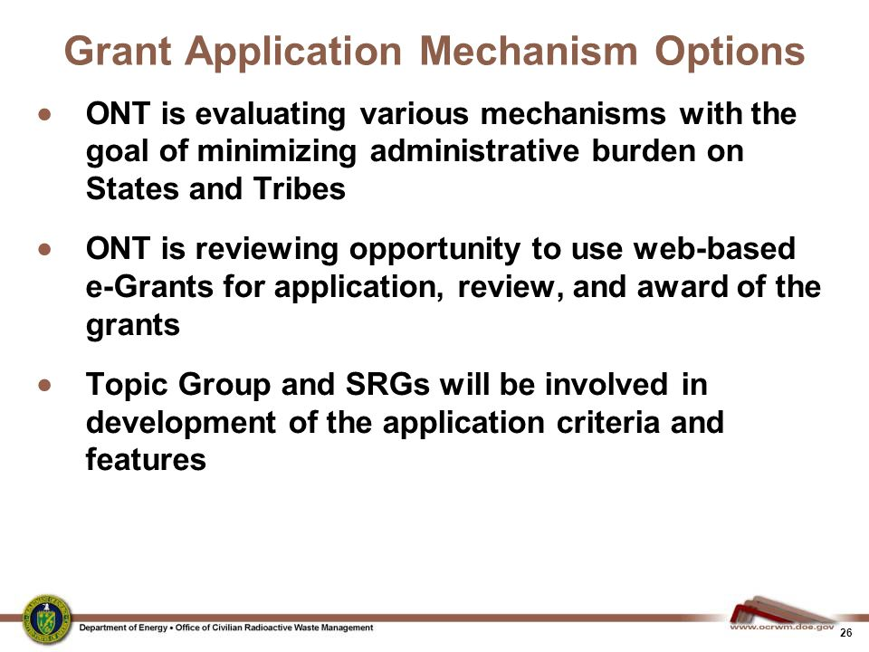 26 Grant Application Mechanism Options  ONT is evaluating various mechanisms with the goal of minimizing administrative burden on States and Tribes  ONT is reviewing opportunity to use web-based e-Grants for application, review, and award of the grants  Topic Group and SRGs will be involved in development of the application criteria and features