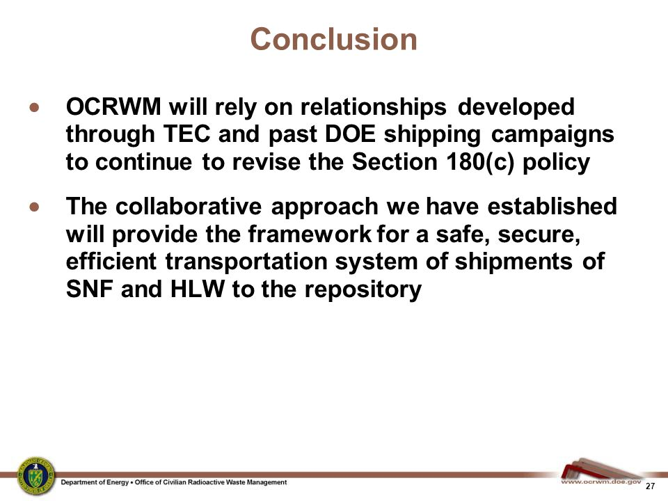 27 Conclusion  OCRWM will rely on relationships developed through TEC and past DOE shipping campaigns to continue to revise the Section 180(c) policy  The collaborative approach we have established will provide the framework for a safe, secure, efficient transportation system of shipments of SNF and HLW to the repository