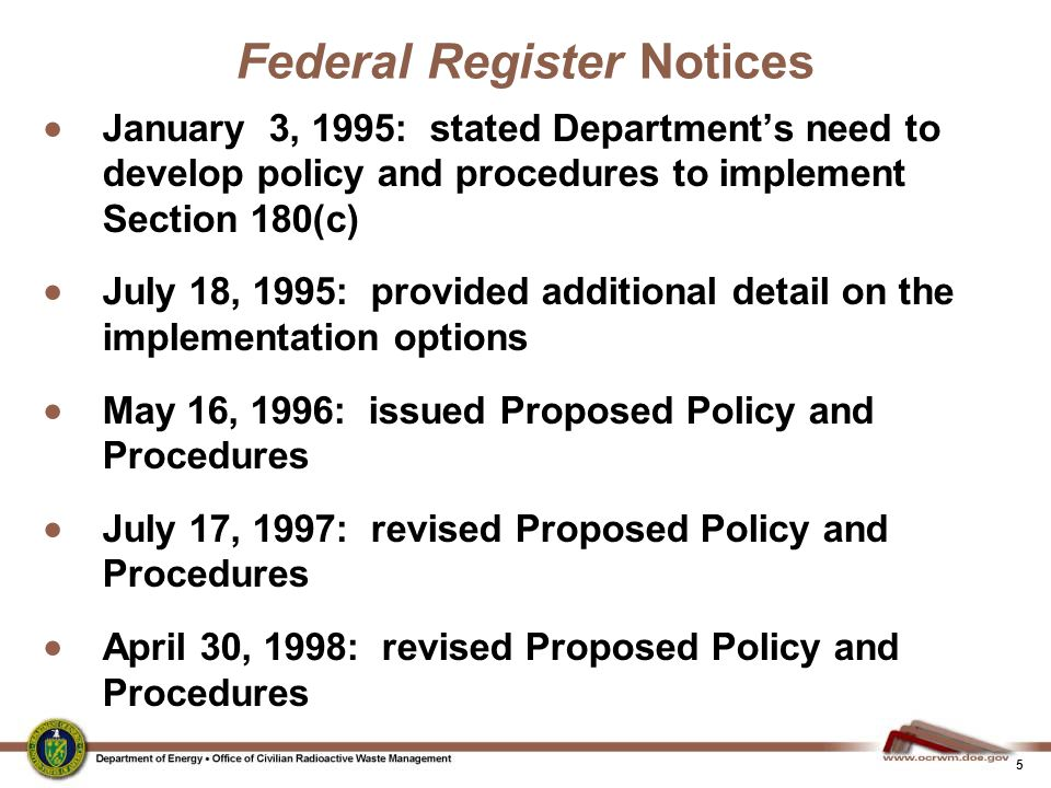 5 Federal Register Notices  January 3, 1995: stated Department's need to develop policy and procedures to implement Section 180(c)  July 18, 1995: provided additional detail on the implementation options  May 16, 1996: issued Proposed Policy and Procedures  July 17, 1997: revised Proposed Policy and Procedures  April 30, 1998: revised Proposed Policy and Procedures