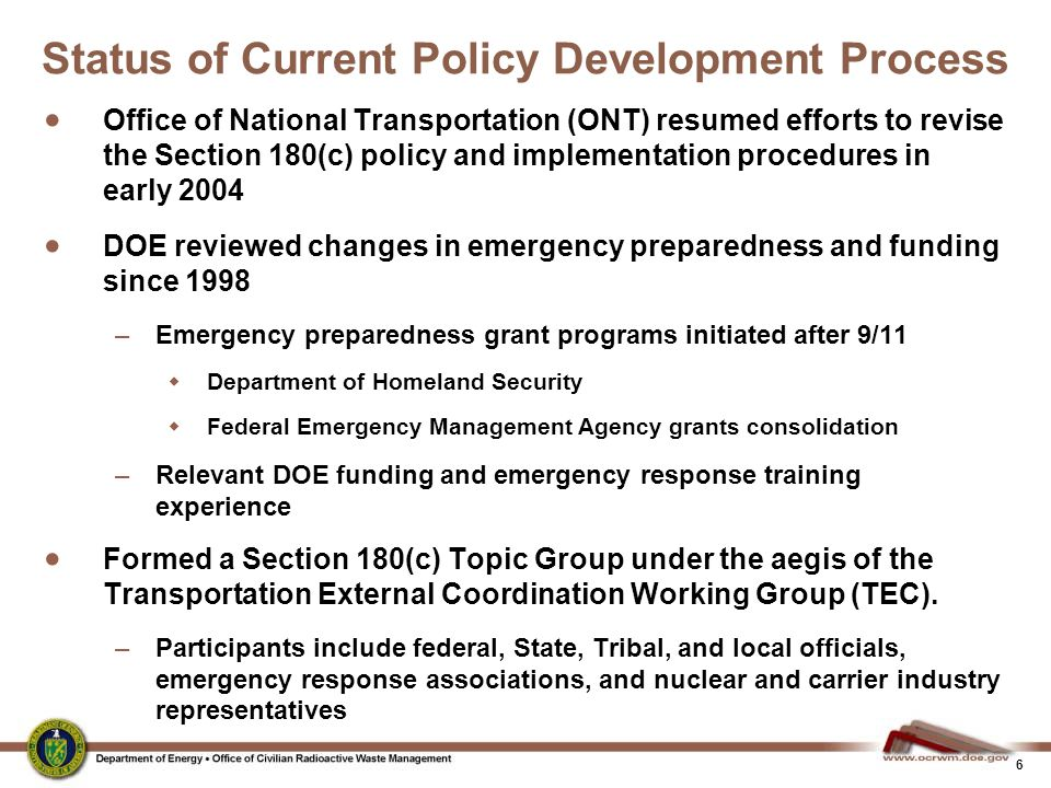 6 Status of Current Policy Development Process  Office of National Transportation (ONT) resumed efforts to revise the Section 180(c) policy and implementation procedures in early 2004  DOE reviewed changes in emergency preparedness and funding since 1998 –Emergency preparedness grant programs initiated after 9/11  Department of Homeland Security  Federal Emergency Management Agency grants consolidation –Relevant DOE funding and emergency response training experience  Formed a Section 180(c) Topic Group under the aegis of the Transportation External Coordination Working Group (TEC).