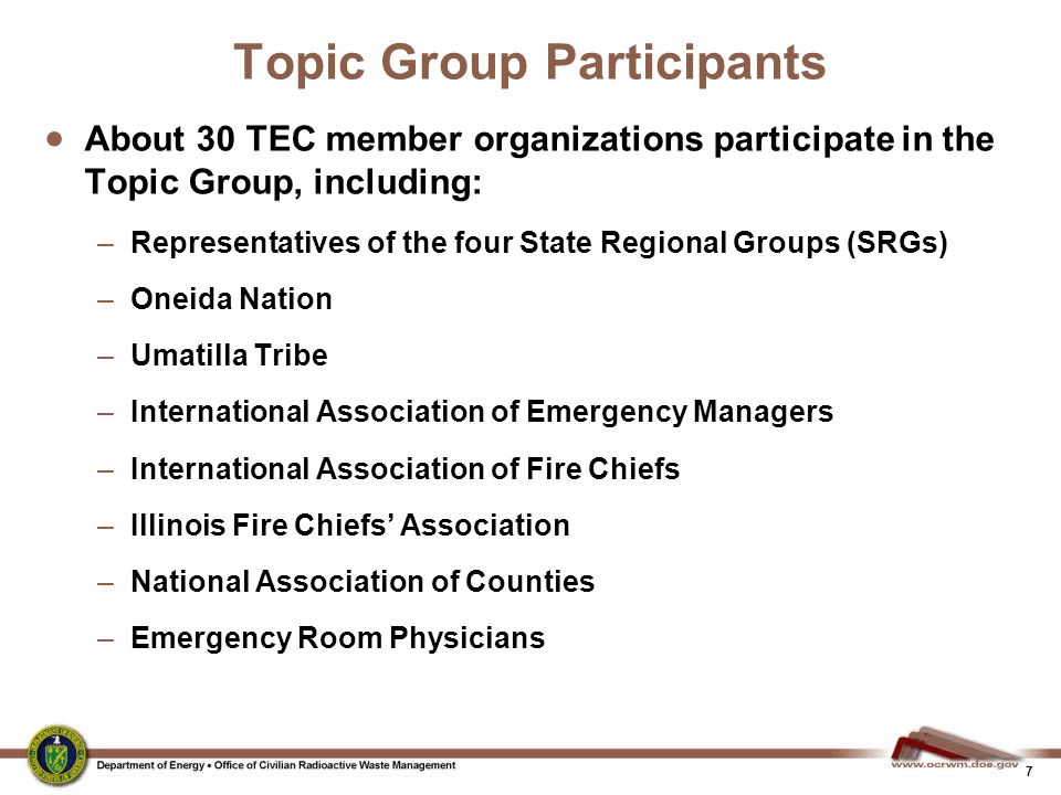 7 Topic Group Participants  About 30 TEC member organizations participate in the Topic Group, including: –Representatives of the four State Regional Groups (SRGs) –Oneida Nation –Umatilla Tribe –International Association of Emergency Managers –International Association of Fire Chiefs –Illinois Fire Chiefs' Association –National Association of Counties –Emergency Room Physicians