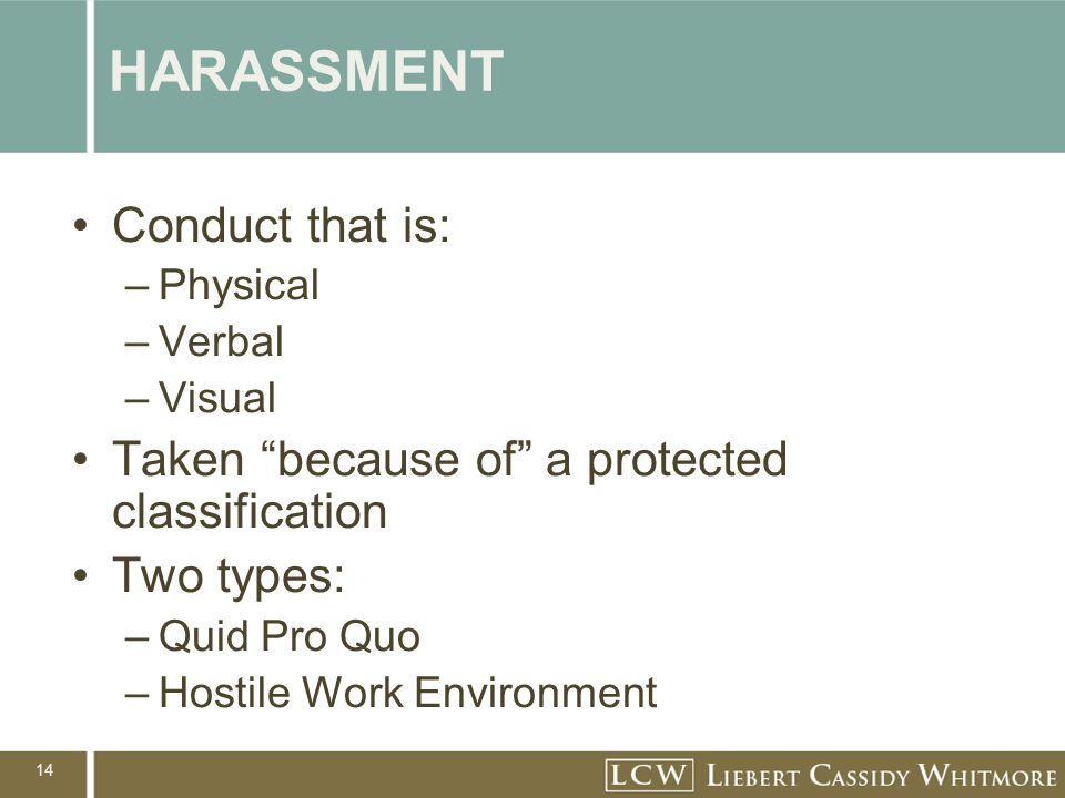 "14 HARASSMENT Conduct that is: –Physical –Verbal –Visual Taken ""because of"" a protected classification Two types: –Quid Pro Quo –Hostile Work Environm"