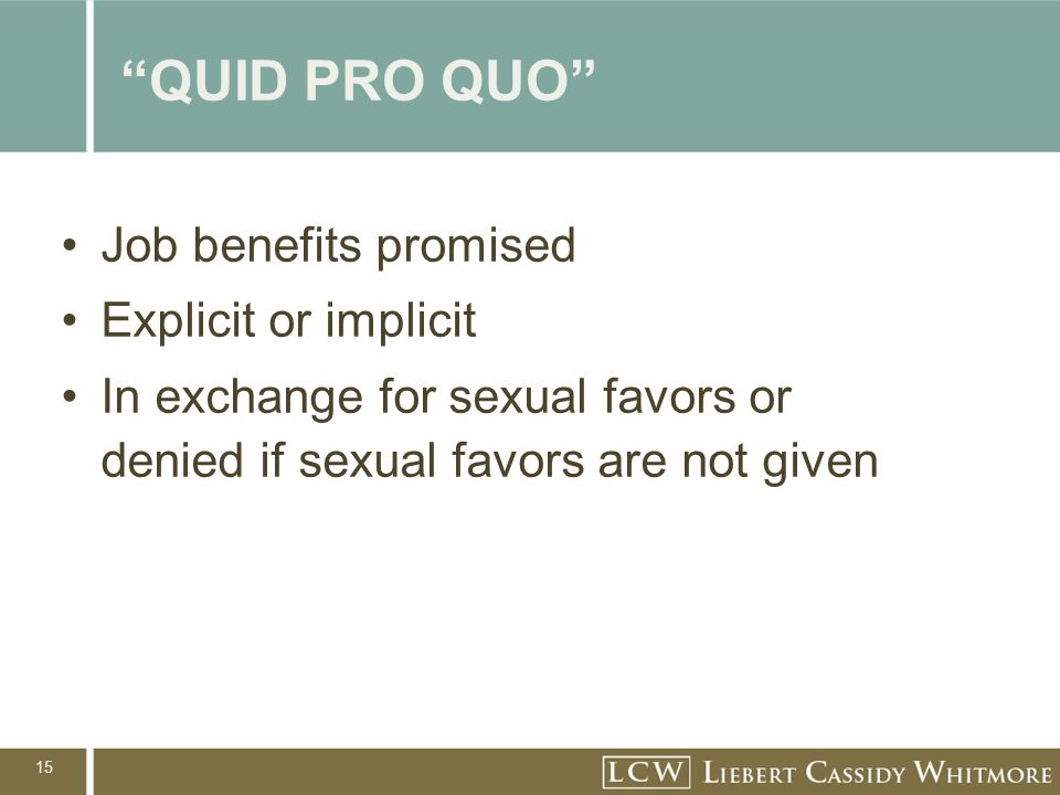"15 ""QUID PRO QUO"" Job benefits promised Explicit or implicit In exchange for sexual favors or denied if sexual favors are not given"