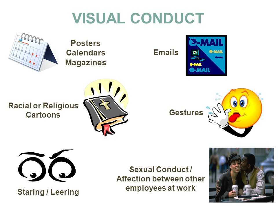 VISUAL CONDUCT Posters Calendars Magazines Emails Racial or Religious Cartoons Sexual Conduct / Affection between other employees at work Gestures Sta