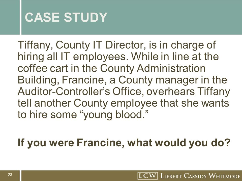 23 CASE STUDY Tiffany, County IT Director, is in charge of hiring all IT employees. While in line at the coffee cart in the County Administration Buil