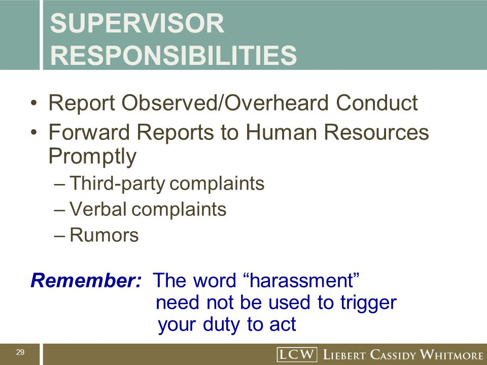 29 SUPERVISOR RESPONSIBILITIES Report Observed/Overheard Conduct Forward Reports to Human Resources Promptly –Third-party complaints –Verbal complaint