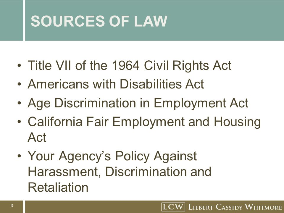 3 SOURCES OF LAW Title VII of the 1964 Civil Rights Act Americans with Disabilities Act Age Discrimination in Employment Act California Fair Employmen