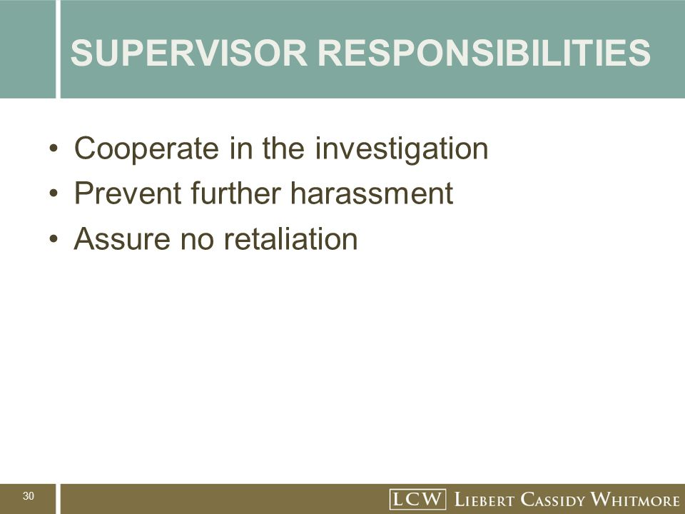 30 SUPERVISOR RESPONSIBILITIES Cooperate in the investigation Prevent further harassment Assure no retaliation