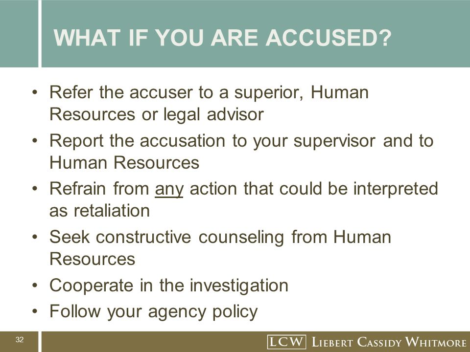 32 WHAT IF YOU ARE ACCUSED? Refer the accuser to a superior, Human Resources or legal advisor Report the accusation to your supervisor and to Human Re