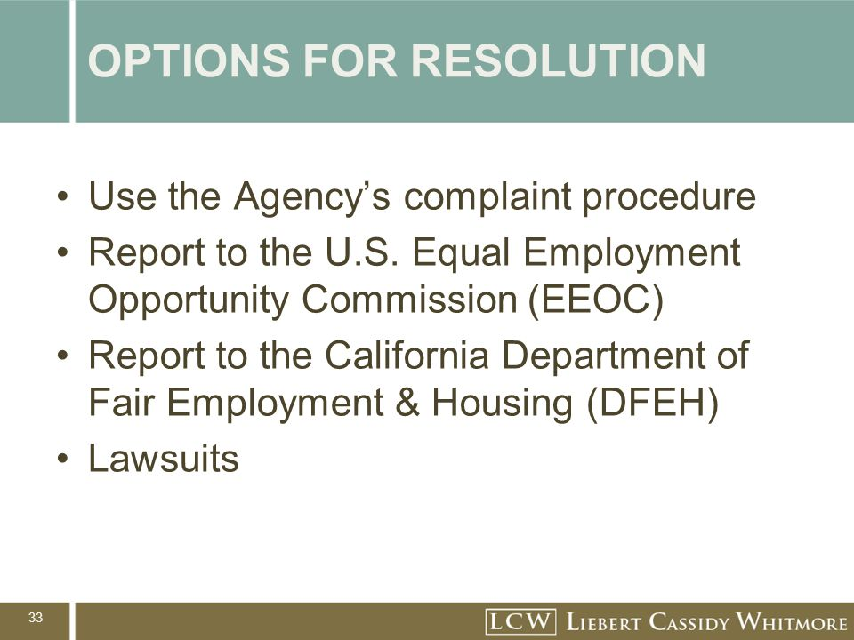 33 OPTIONS FOR RESOLUTION Use the Agency's complaint procedure Report to the U.S. Equal Employment Opportunity Commission (EEOC) Report to the Califor