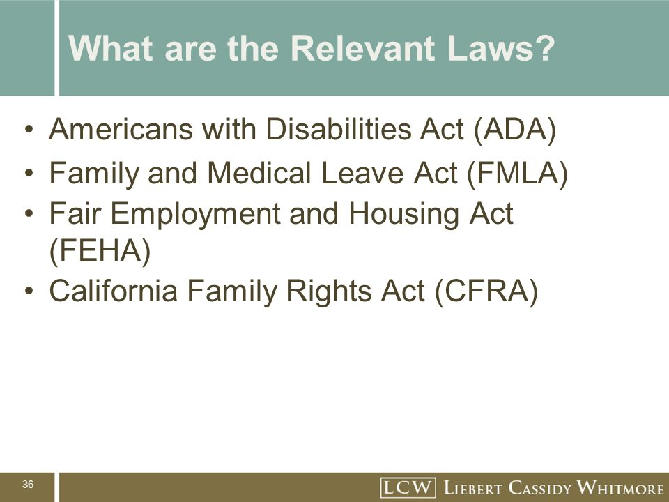 36 What are the Relevant Laws? Americans with Disabilities Act (ADA) Family and Medical Leave Act (FMLA) Fair Employment and Housing Act (FEHA) Califo