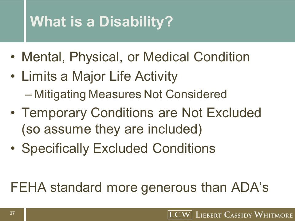 37 What is a Disability? Mental, Physical, or Medical Condition Limits a Major Life Activity –Mitigating Measures Not Considered Temporary Conditions