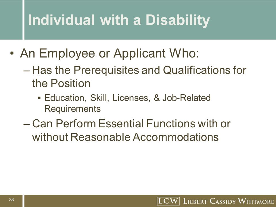 38 Individual with a Disability An Employee or Applicant Who: –Has the Prerequisites and Qualifications for the Position  Education, Skill, Licenses,