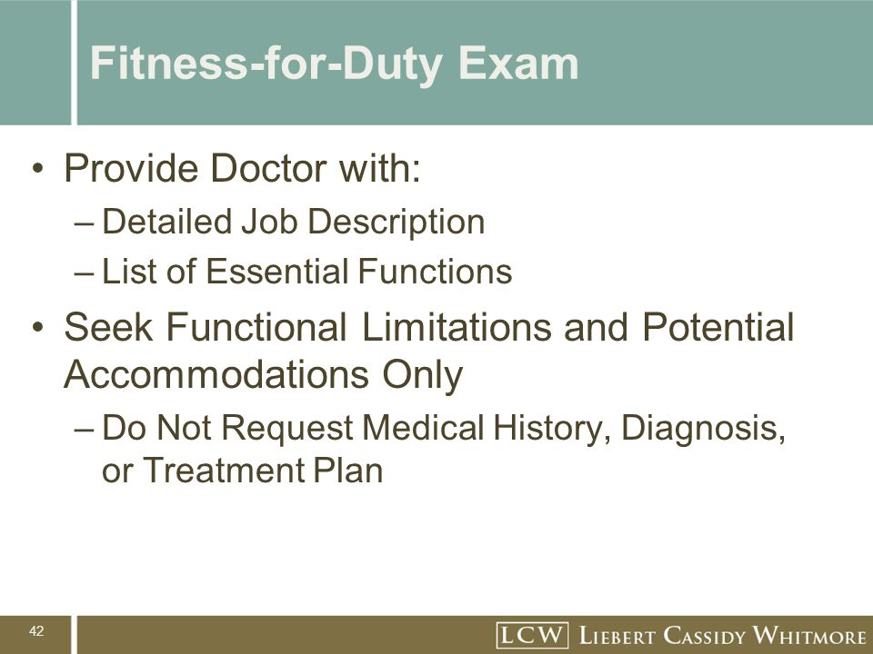 42 Fitness-for-Duty Exam Provide Doctor with: –Detailed Job Description –List of Essential Functions Seek Functional Limitations and Potential Accommo