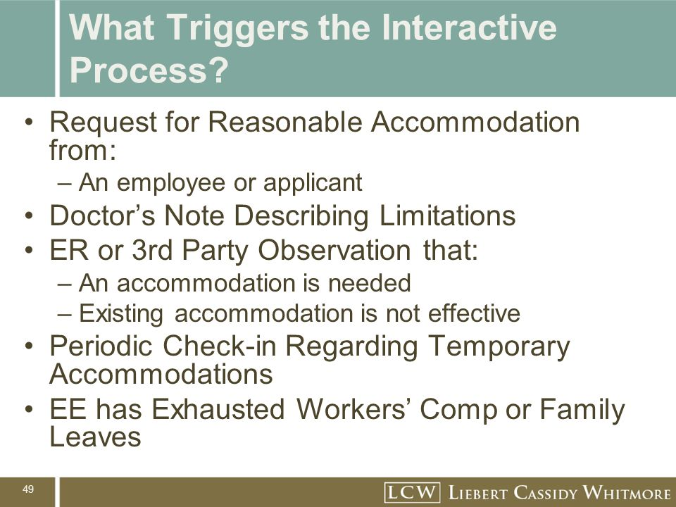 49 What Triggers the Interactive Process? Request for Reasonable Accommodation from: –An employee or applicant Doctor's Note Describing Limitations ER