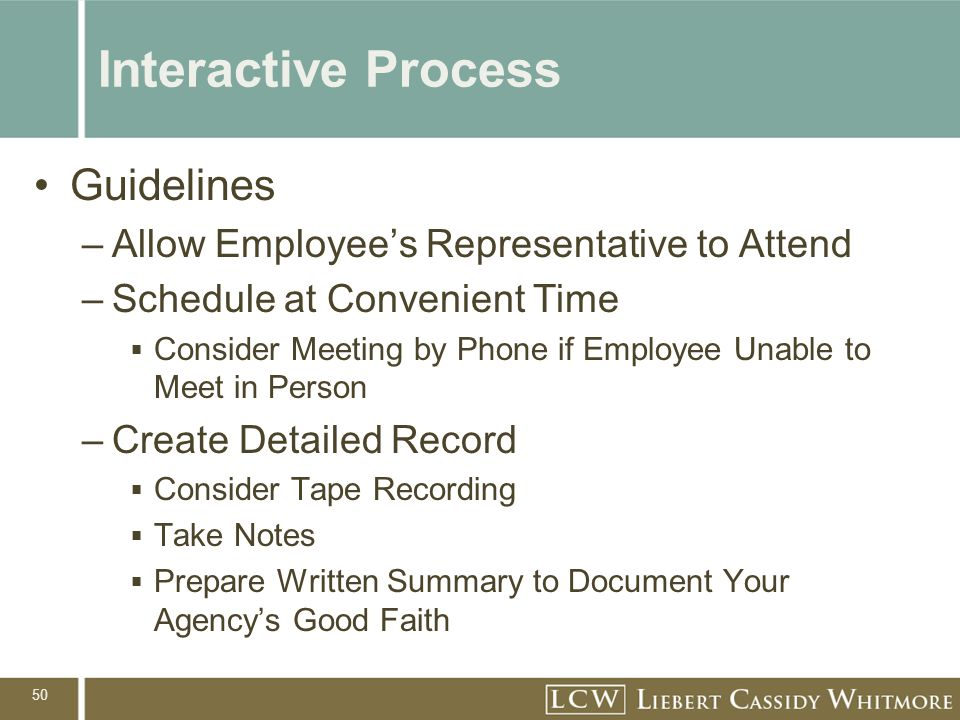 50 Interactive Process Guidelines –Allow Employee's Representative to Attend –Schedule at Convenient Time  Consider Meeting by Phone if Employee Unab