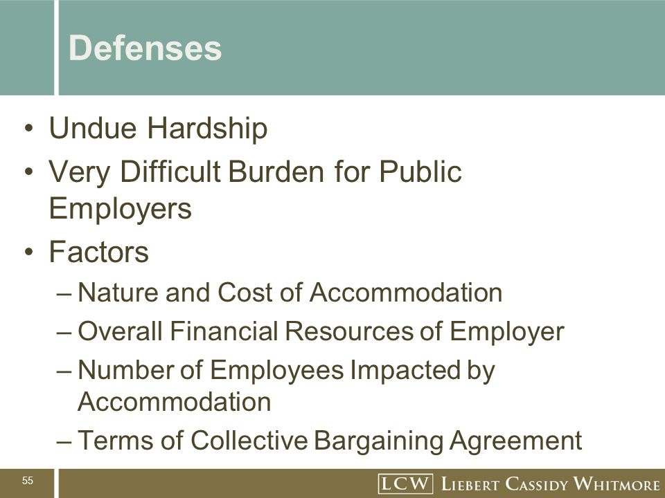 55 Defenses Undue Hardship Very Difficult Burden for Public Employers Factors –Nature and Cost of Accommodation –Overall Financial Resources of Employ
