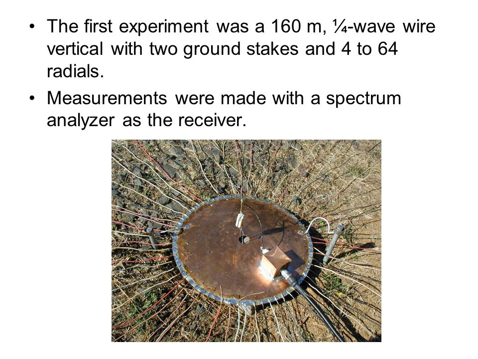 The first experiment was a 160 m, ¼-wave wire vertical with two ground stakes and 4 to 64 radials. Measurements were made with a spectrum analyzer as