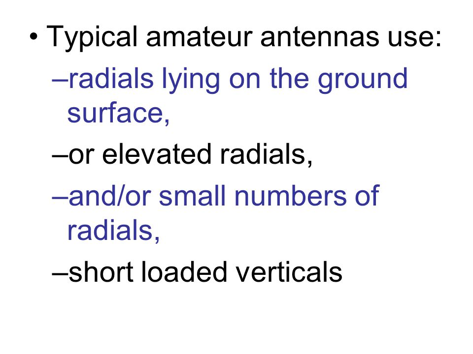 Typical amateur antennas use: –radials lying on the ground surface, –or elevated radials, –and/or small numbers of radials, –short loaded verticals