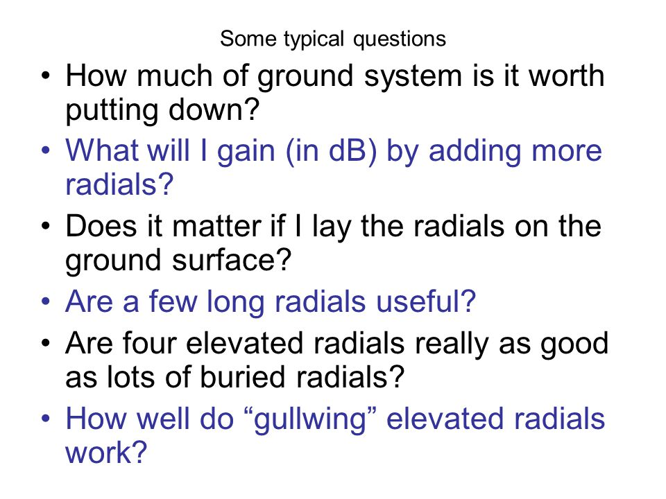 Some typical questions How much of ground system is it worth putting down? What will I gain (in dB) by adding more radials? Does it matter if I lay th