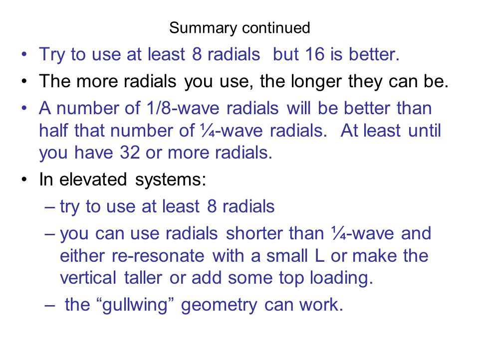 Summary continued Try to use at least 8 radials but 16 is better. The more radials you use, the longer they can be. A number of 1/8-wave radials will